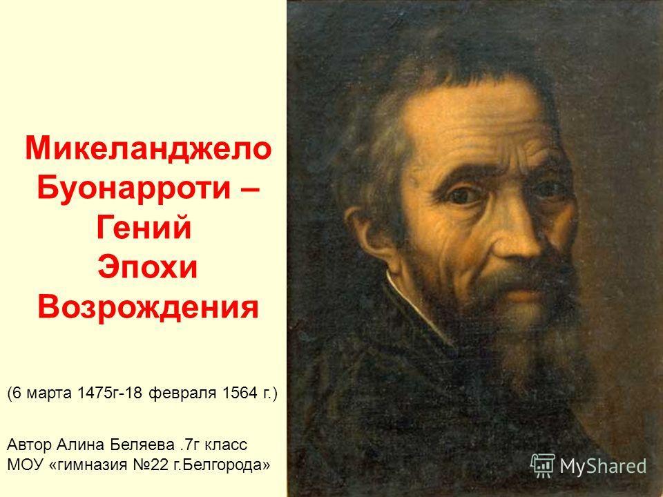 Микеланджело Буонарроти – Гений Эпохи Возрождения (6 марта 1475г-18 февраля 1564 г.) Автор Алина Беляева.7г класс МОУ «гимназия 22 г.Белгорода»