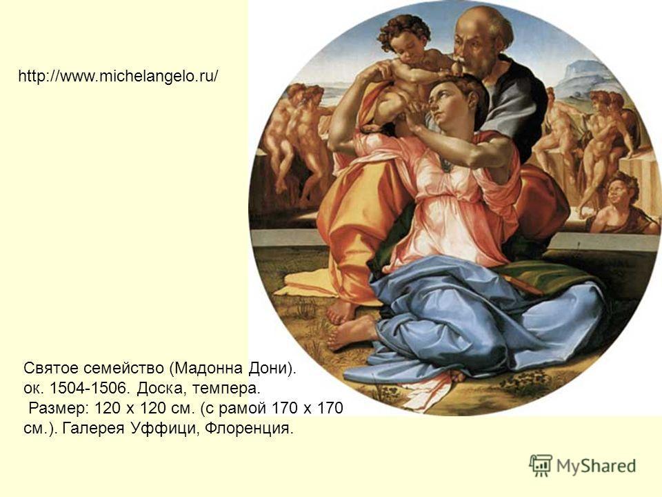 Святое семейство (Мадонна Дони). ок. 1504-1506. Доска, темпера. Размер: 120 х 120 см. (с рамой 170 х 170 см.). Галерея Уффици, Флоренция. http://www.michelangelo.ru/