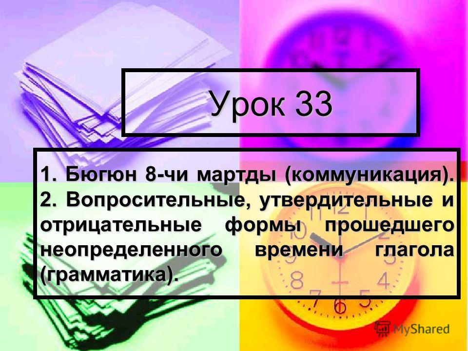 Урок 33 1. Бюгюн 8-чи мартды (коммуникация). 2. Вопросительные, утвердительные и отрицательные формы прошедшего неопределенного времени глагола (грамматика).