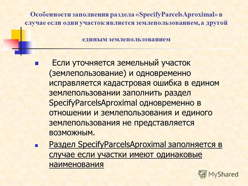 Особенности заполнения раздела «SpecifyParcelsAproximal» в случае если один участок является землепользованием, а другой единым землепользованием Если уточняется земельный участок (землепользование) и одновременно исправляется кадастровая ошибка в ед