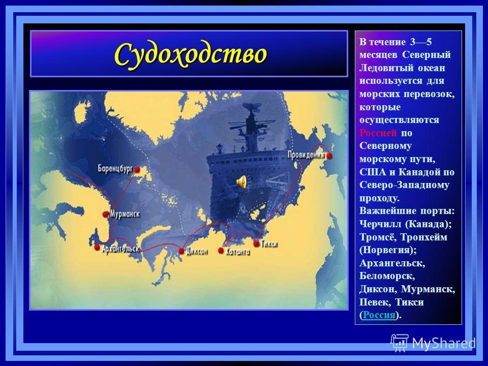 Судоходство В течение 35 месяцев Северный Ледовитый океан используется для морских перевозок, которые осуществляются Россией по Северному морскому пути, США и Канадой по Северо-Западному проходу. Важнейшие порты: Черчилл (Канада); Тромсё, Тронхейм (Н