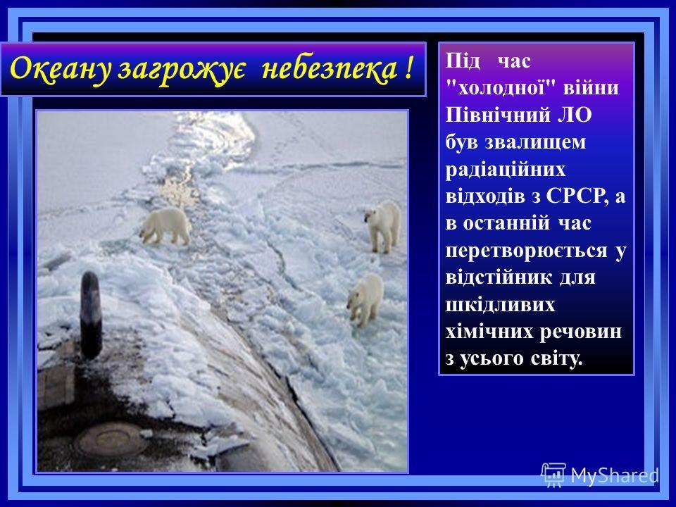 Океану загрожує небезпека ! Під час холодної війни Північний ЛО був звалищем радіаційних відходів з СРСР, а в останній час перетворюється у відстійник для шкідливих хімічних речовин з усього світу.