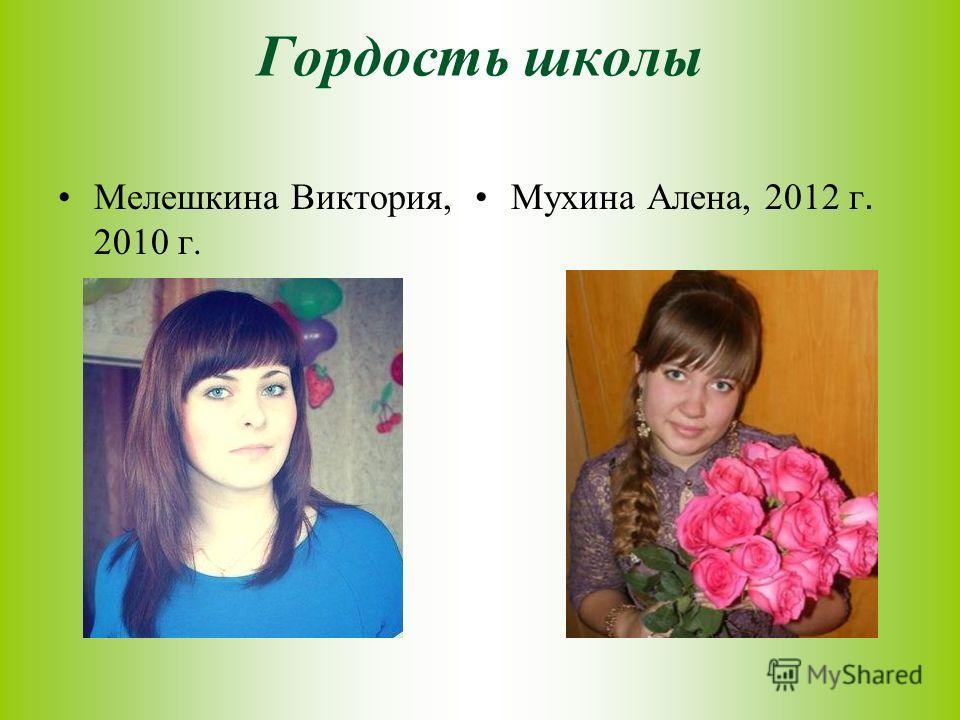 Гордость школы Мухина Алена, 2012 г. Мелешкина Виктория, 2010 г.