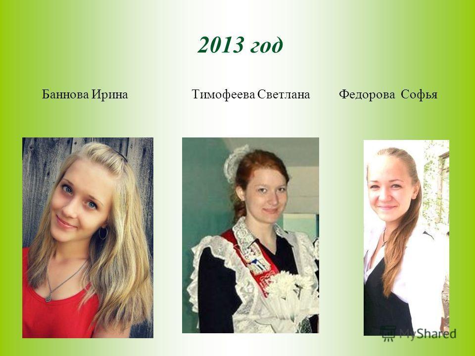 2013 год Баннова Ирина Тимофеева Светлана Федорова Софья