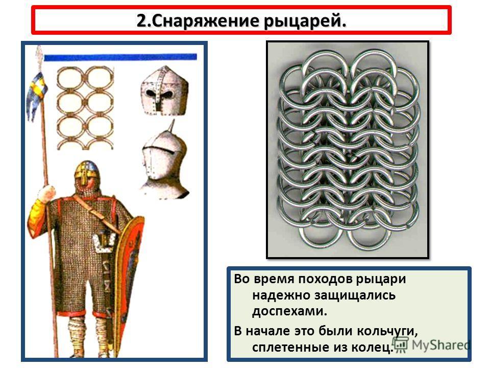 2.Снаряжение рыцарей. Во время походов рыцари надежно защищались доспехами. В начале это были кольчуги, сплетенные из колец.