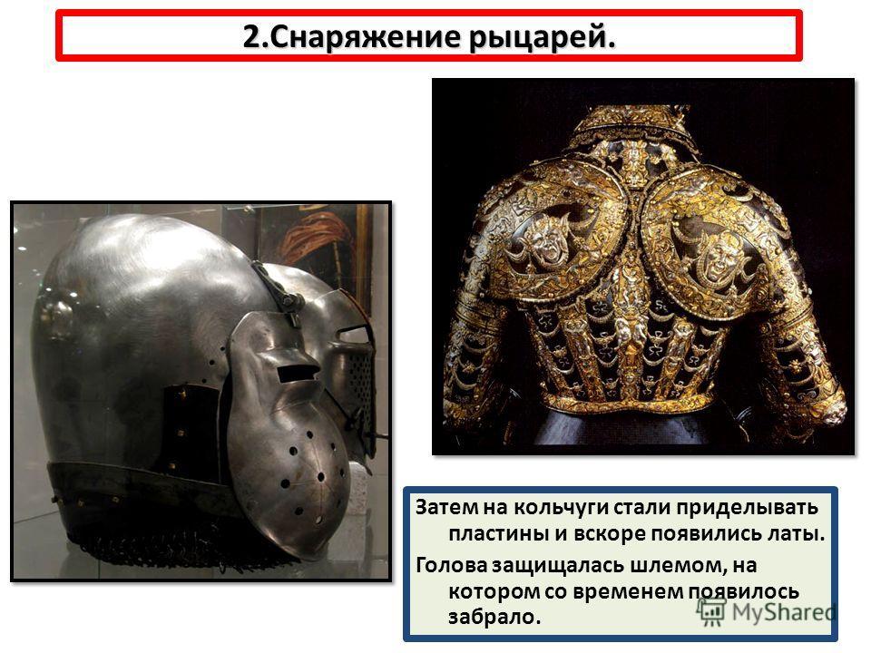 2.Снаряжение рыцарей. Затем на кольчуги стали приделывать пластины и вскоре появились латы. Голова защищалась шлемом, на котором со временем появилось забрало.