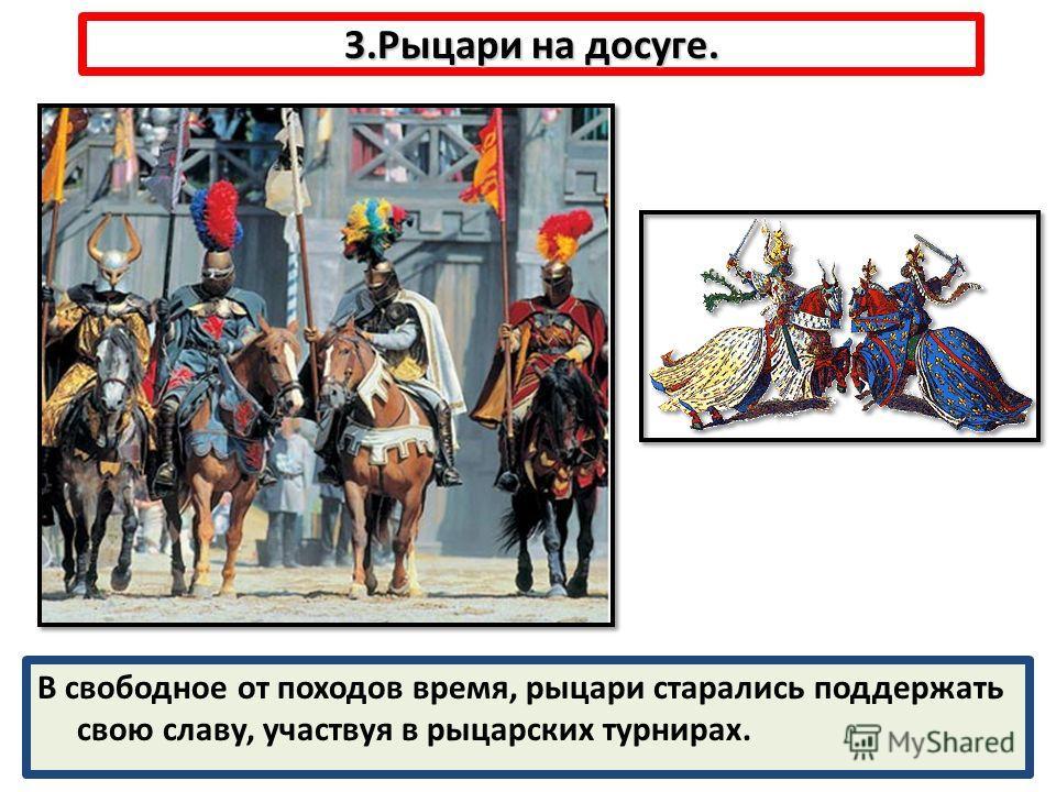 3.Рыцари на досуге. В свободное от походов время, рыцари старались поддержать свою славу, участвуя в рыцарских турнирах.