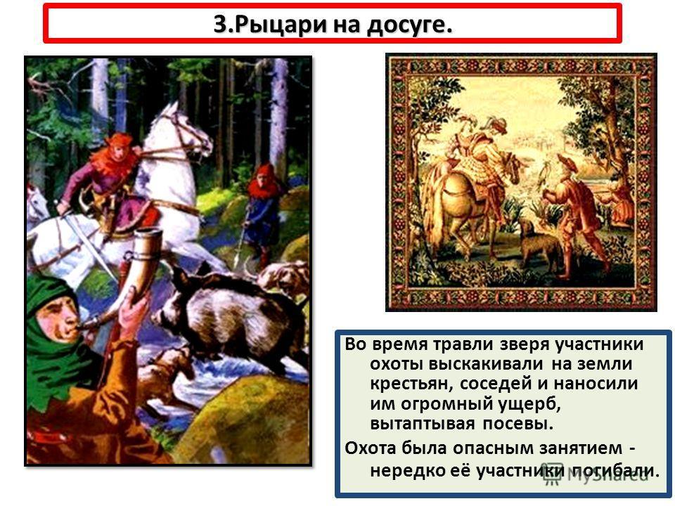 3.Рыцари на досуге. Во время травли зверя участники охоты выскакивали на земли крестьян, соседей и наносили им огромный ущерб, вытаптывая посевы. Охота была опасным занятием - нередко её участники погибали.