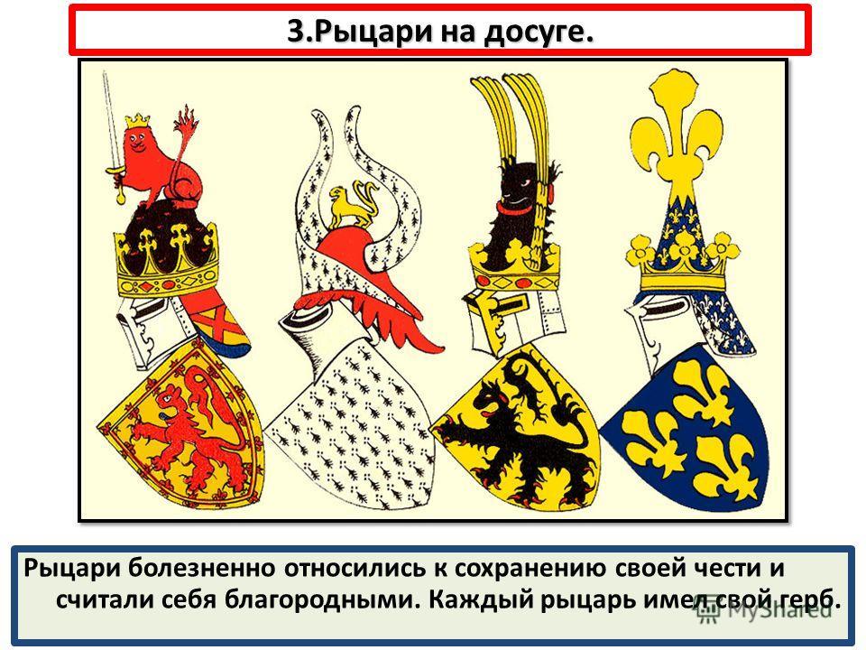 3.Рыцари на досуге. Рыцари болезненно относились к сохранению своей чести и считали себя благородными. Каждый рыцарь имел свой герб.