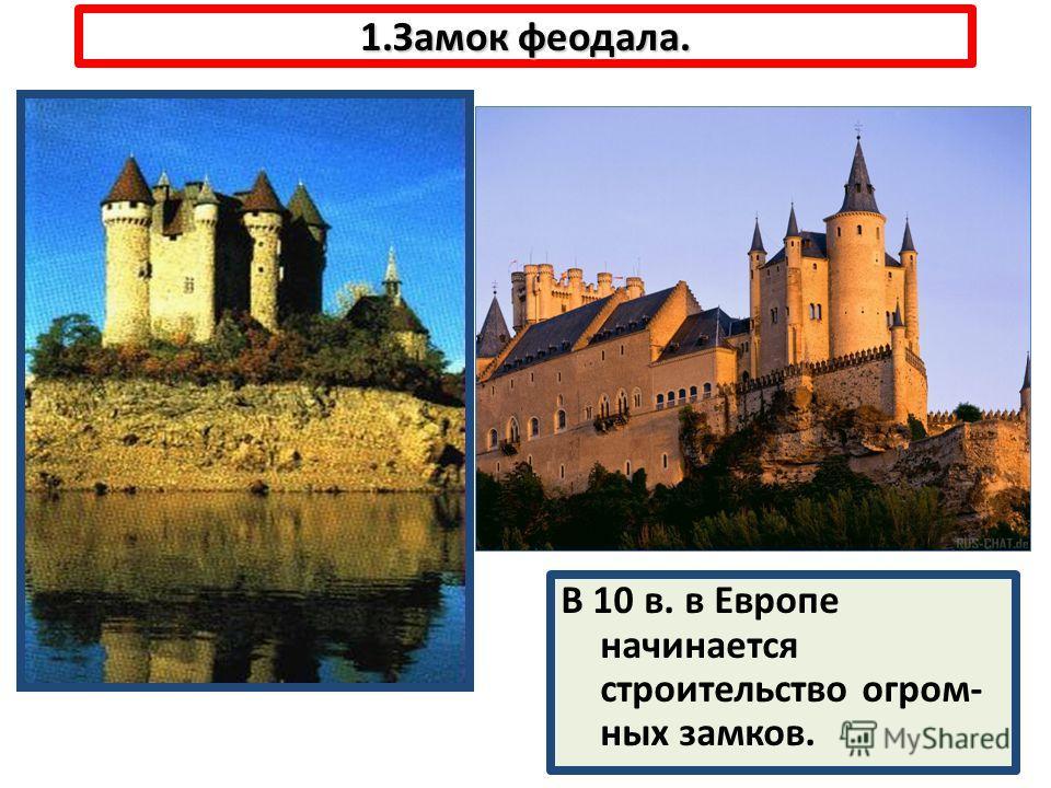 1.Замок феодала. В 10 в. в Европе начинается строительство огром- ных замков.