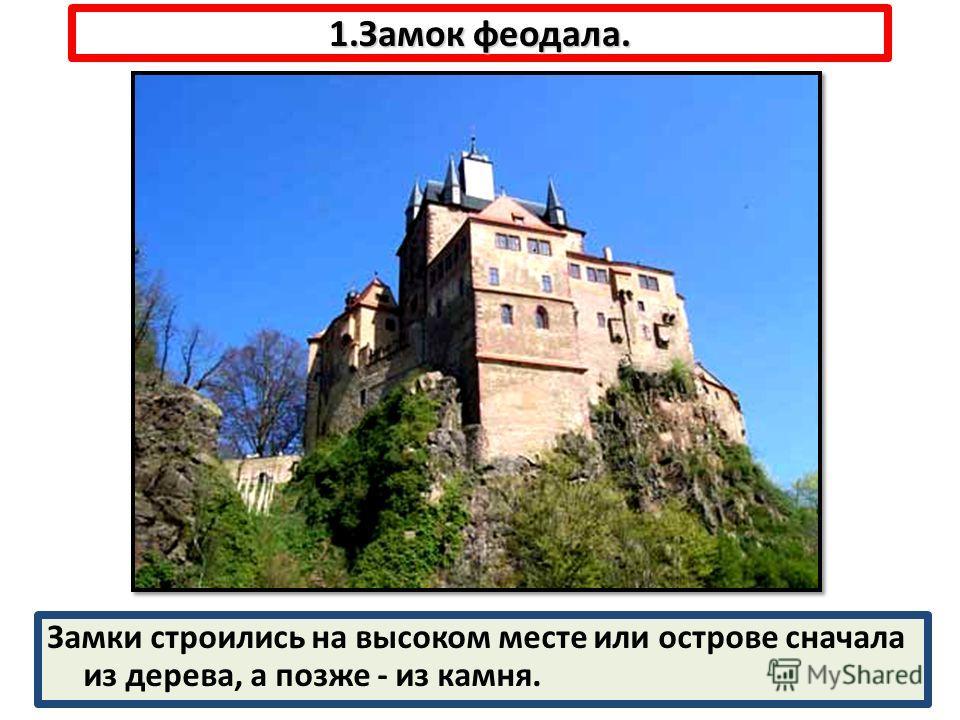1.Замок феодала. Замки строились на высоком месте или острове сначала из дерева, а позже - из камня.