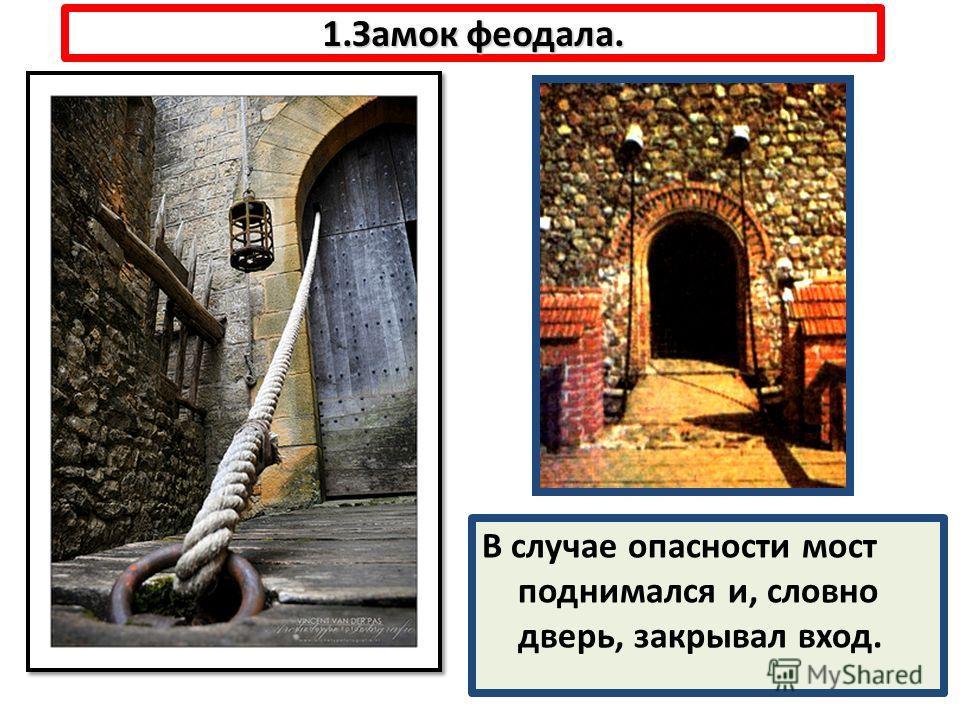1.Замок феодала. В случае опасности мост поднимался и, словно дверь, закрывал вход.