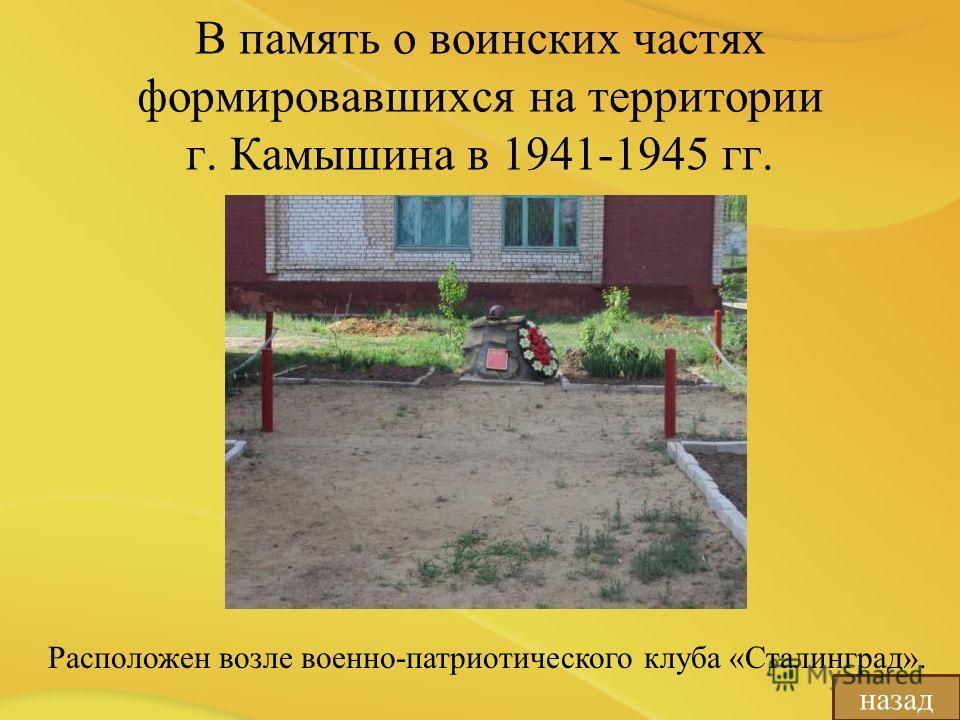 В память о воинских частях формировавшихся на территории г. Камышина в 1941-1945 гг. назад Расположен возле военно-патриотического клуба «Сталинград».