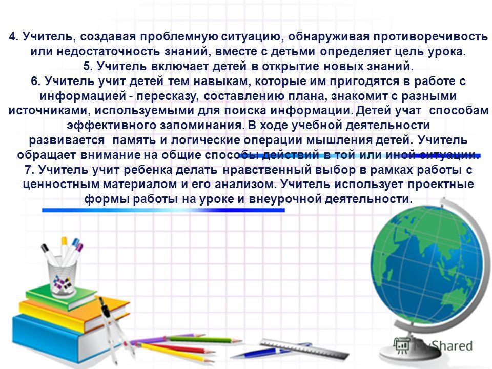 4. Учитель, создавая проблемную ситуацию, обнаруживая противоречивость или недостаточность знаний, вместе с детьми определяет цель урока. 5. Учитель включает детей в открытие новых знаний. 6. Учитель учит детей тем навыкам, которые им пригодятся в ра