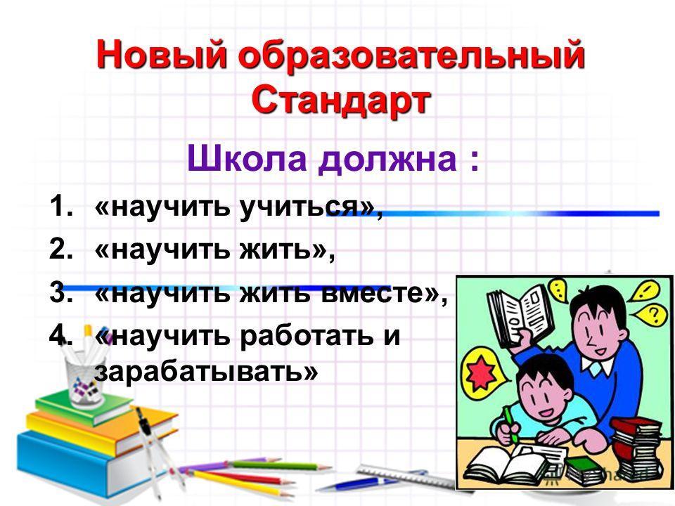 Деятельностный подход Новый образовательный Стандарт Школа должна : 1.«научить учиться», 2.«научить жить», 3.«научить жить вместе», 4.«научить работать и зарабатывать»