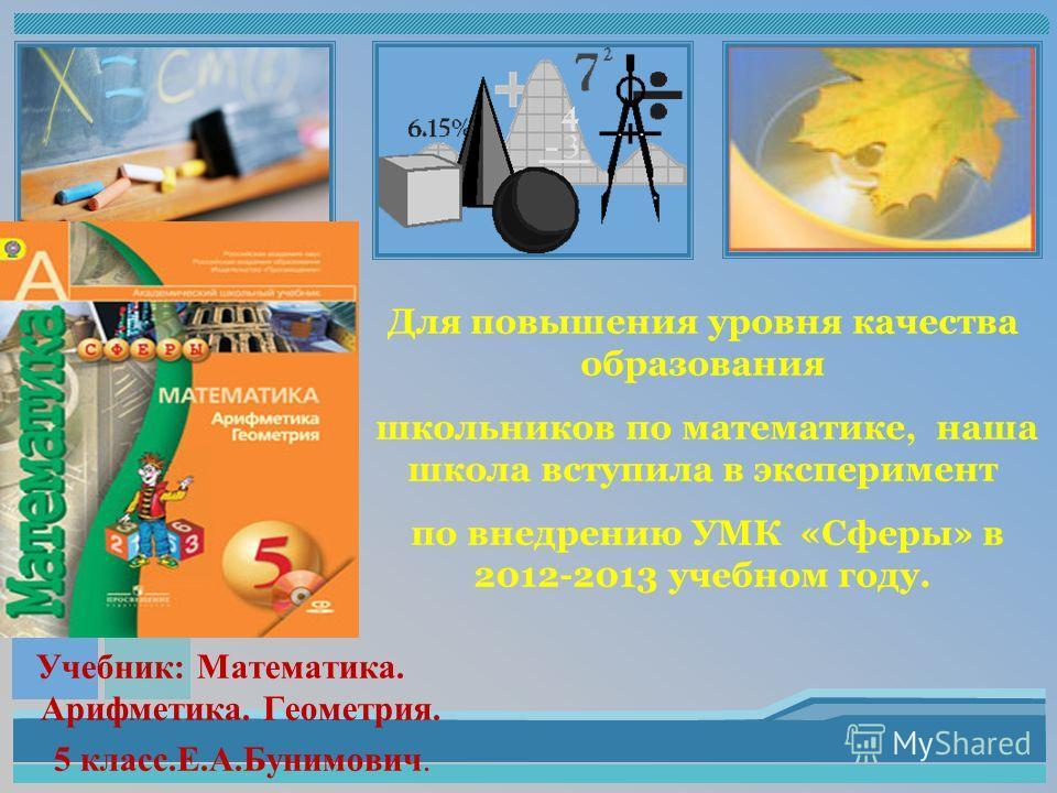 Учебник: Математика. Арифметика. Геометрия. 5 класс.Е.А.Бунимович. Для повышения уровня качества образования школьников по математике, наша школа вступила в эксперимент по внедрению УМК «Сферы» в 2012-2013 учебном году.