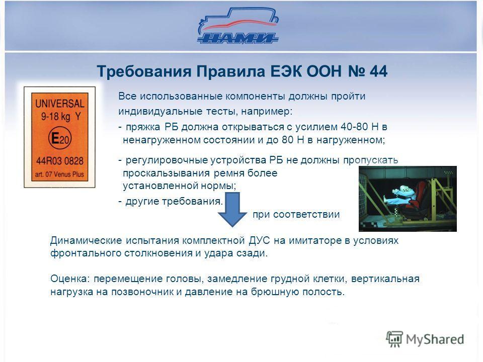 Требования Правила ЕЭК ООН 44 Все использованные компоненты должны пройти индивидуальные тесты, например: - пряжка РБ должна открываться с усилием 40-80 Н в ненагруженном состоянии и до 80 Н в нагруженном; - регулировочные устройства РБ не должны про