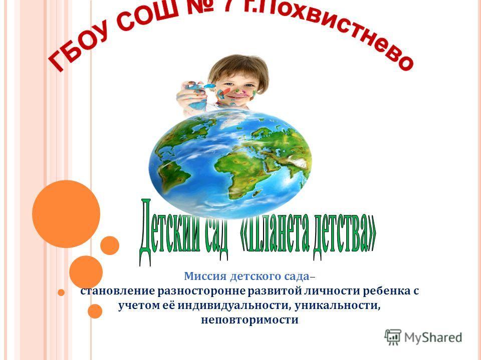 Миссия детского сада– становление разносторонне развитой личности ребенка с учетом её индивидуальности, уникальности, неповторимости