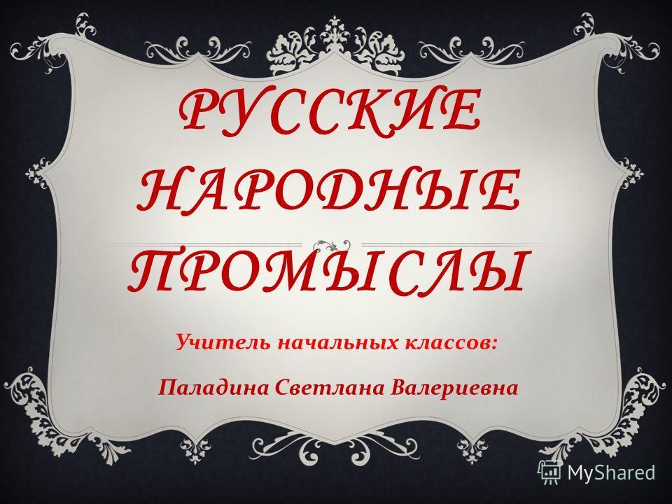 РУССКИЕ НАРОДНЫЕ ПРОМЫСЛЫ Учитель начальных классов : Паладина Светлана Валериевна