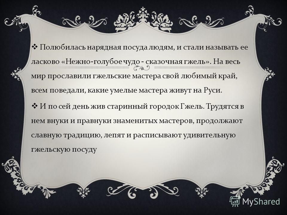 Полюбилась нарядная посуда людям, и стали называть ее ласково « Нежно - голубое чудо - сказочная гжель ». На весь мир прославили гжельские мастера свой любимый край, всем поведали, какие умелые мастера живут на Руси. И по сей день жив старинный город