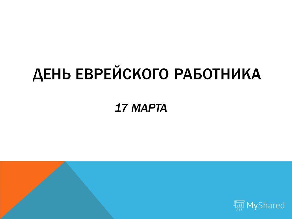 ДЕНЬ ЕВРЕЙСКОГО РАБОТНИКА 17 МАРТА
