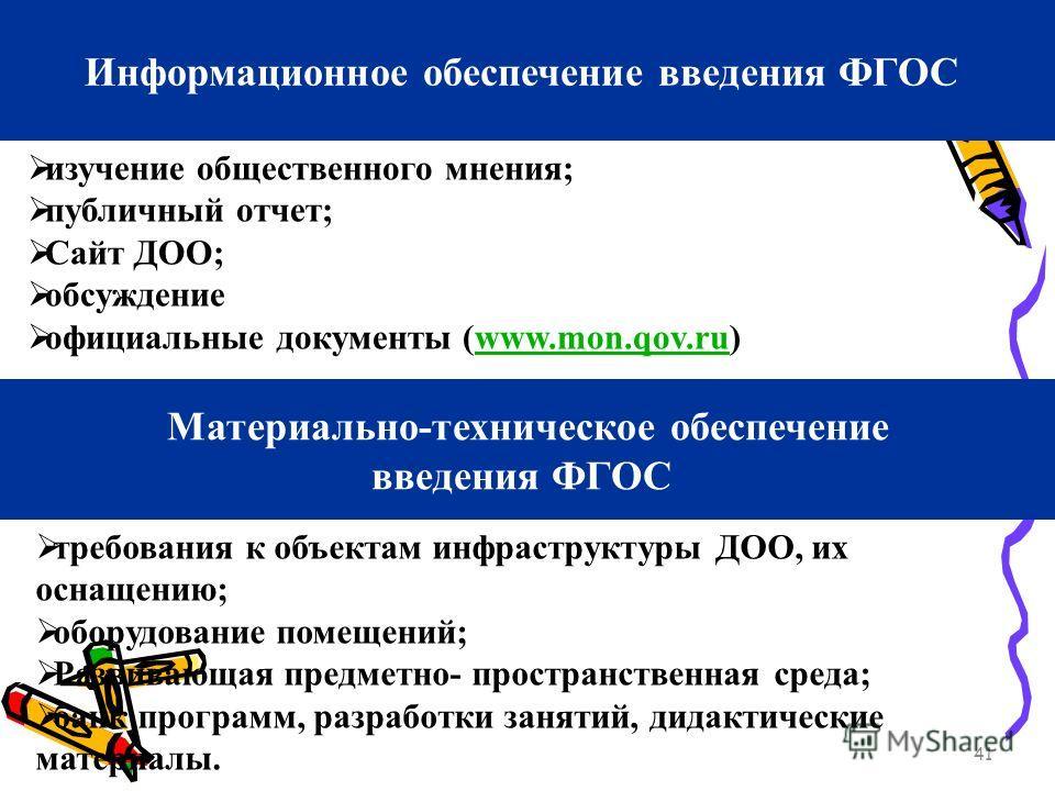 41 Информационное обеспечение введения ФГОС изучение общественного мнения; публичный отчет; Сайт ДОО; обсуждение официальные документы (www.mon.qov.ru)www.mon.qov.ru Материально-техническое обеспечение введения ФГОС требования к объектам инфраструкту