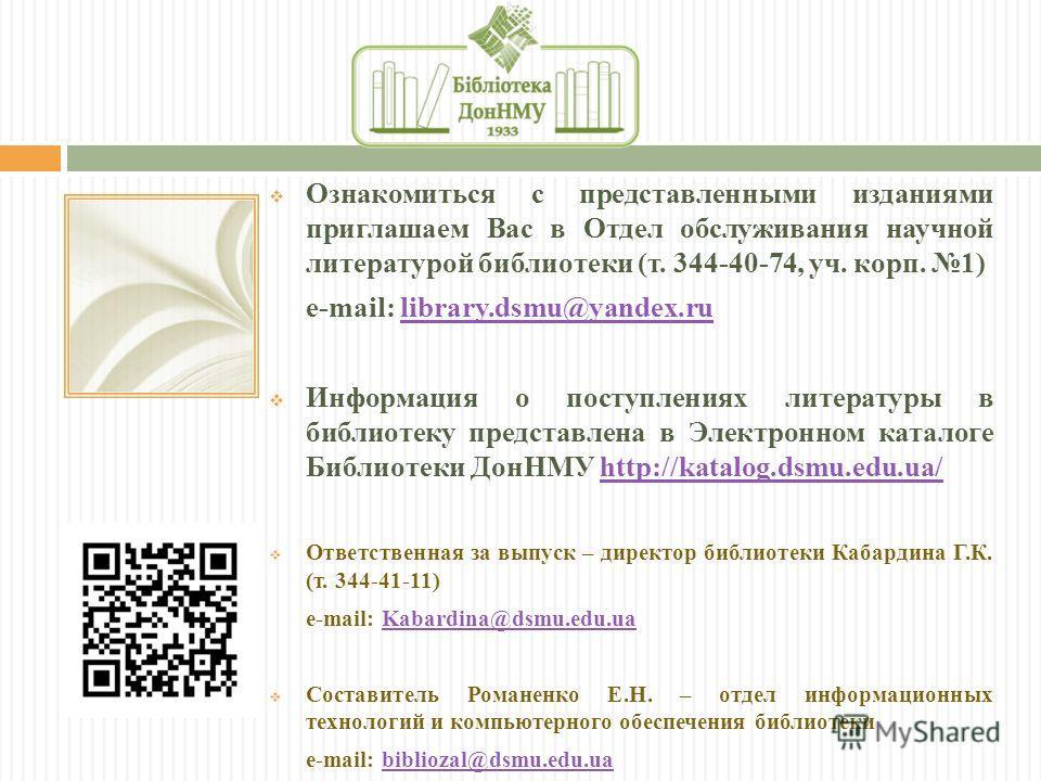 Ознакомиться с представленными изданиями приглашаем Вас в Отдел обслуживания научной литературой библиотеки (т. 344-40-74, уч. корп. 1) e-mail: library.dsmu@yandex.rulibrary.dsmu@yandex.ru Информация о поступлениях литературы в библиотеку представлен