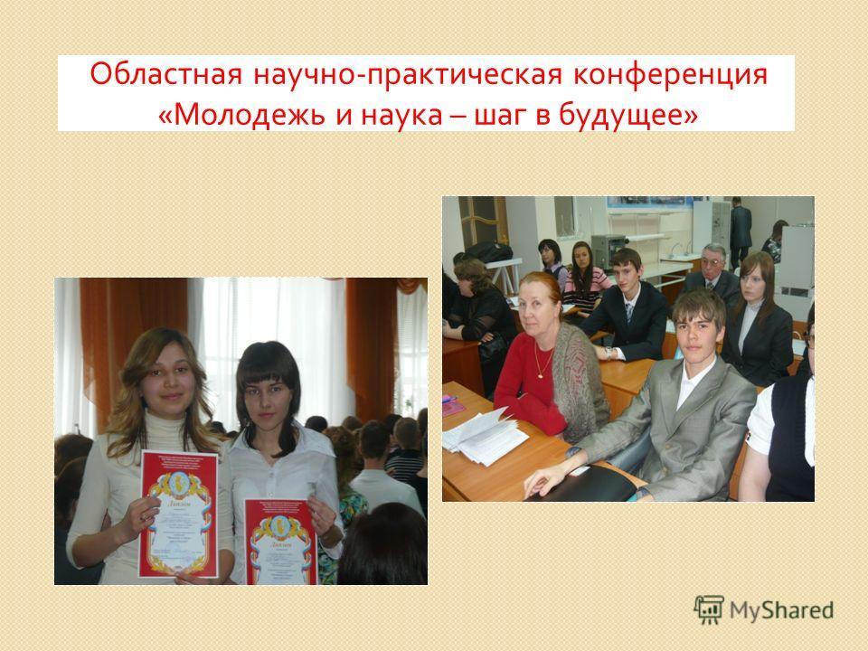 Областная научно - практическая конференция « Молодежь и наука – шаг в будущее »