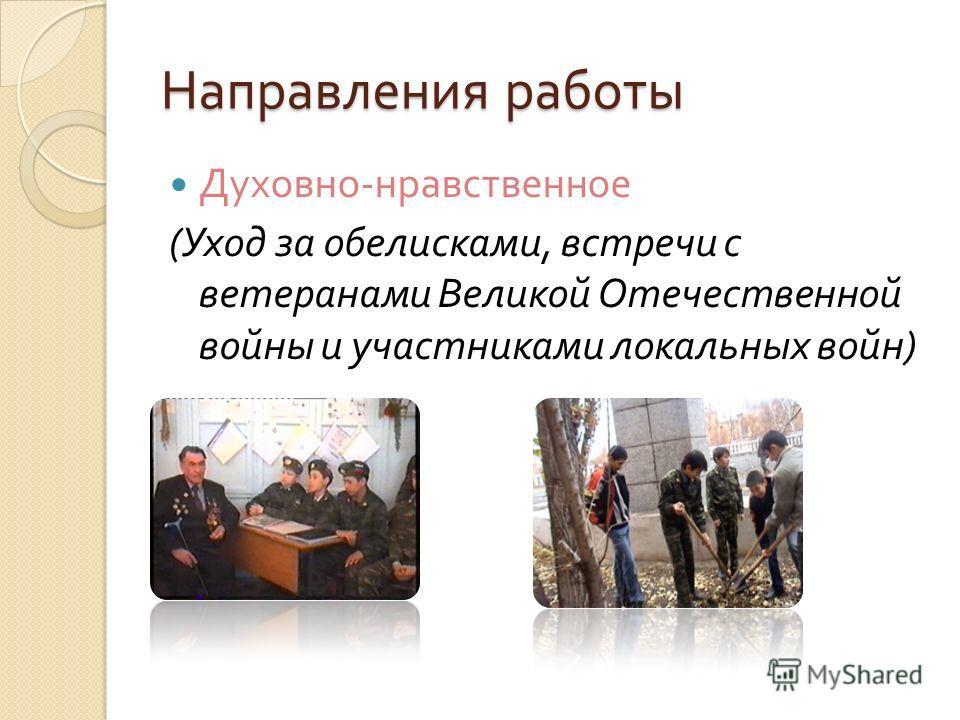 Направления работы Духовно - нравственное ( Уход за обелисками, встречи с ветеранами Великой Отечественной войны и участниками локальных войн )