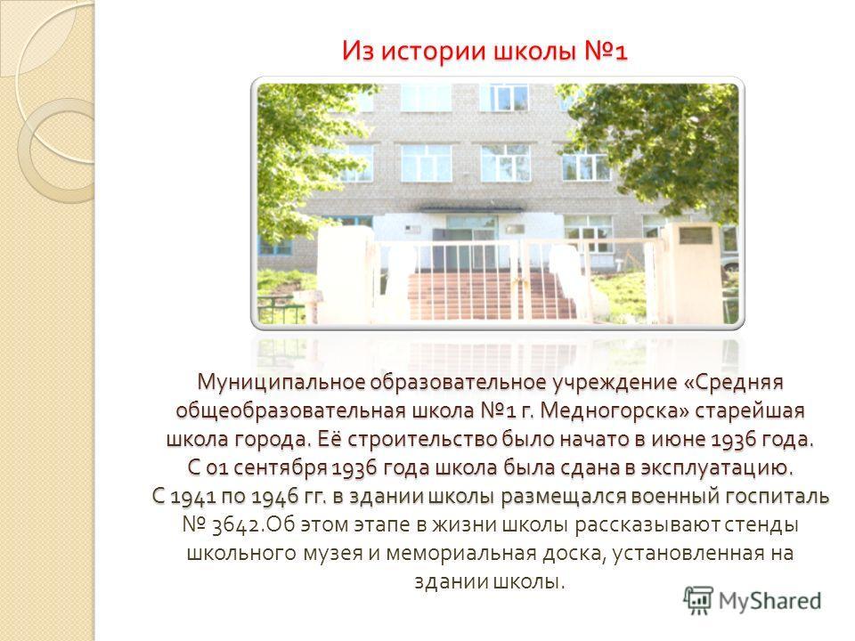 Из истории школы 1 Муниципальное образовательное учреждение « Средняя общеобразовательная школа 1 г. Медногорска » старейшая школа города. Её строительство было начато в июне 1936 года. С 01 сентября 1936 года школа была сдана в эксплуатацию. С 1941