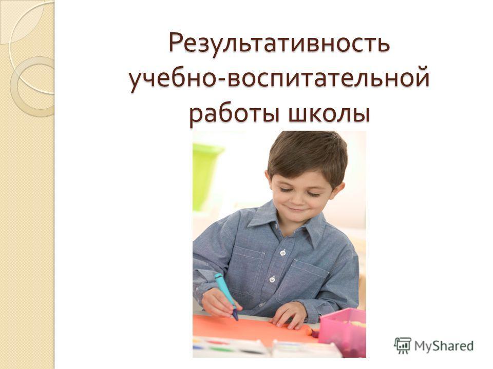 Результативность учебно - воспитательной работы школы