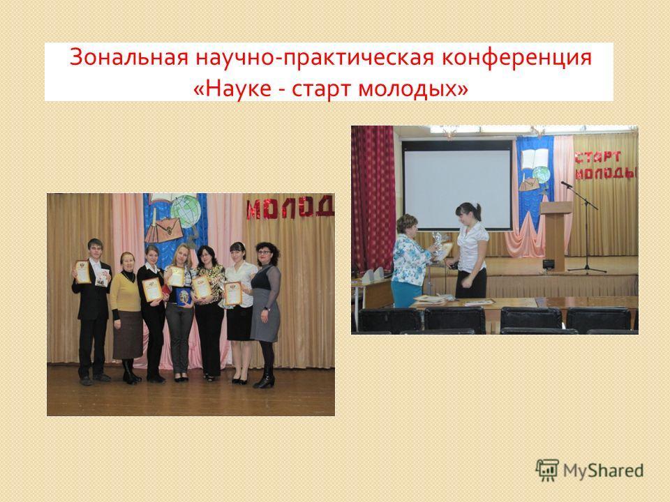 Зональная научно - практическая конференция « Науке - старт молодых »
