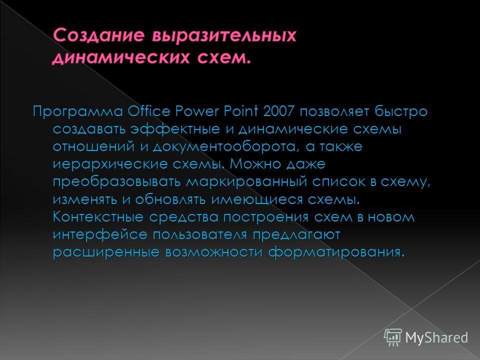 Программа Office Power Point 2007 позволяет быстро создавать эффектные и динамические схемы отношений и документооборота, а также иерархические схемы. Можно даже преобразовывать маркированный список в схему, изменять и обновлять имеющиеся схемы. Конт