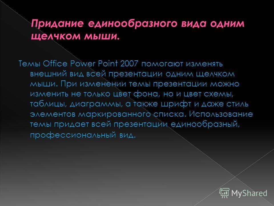 Темы Office Power Point 2007 помогают изменять внешний вид всей презентации одним щелчком мыши. При изменении темы презентации можно изменить не только цвет фона, но и цвет схемы, таблицы, диаграммы, а также шрифт и даже стиль элементов маркированног