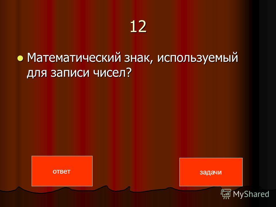 12 Математический знак, используемый для записи чисел? Математический знак, используемый для записи чисел? ответ задачи