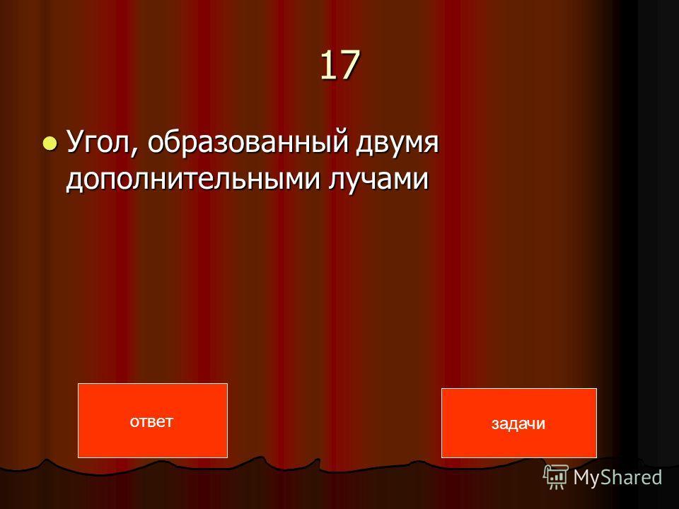 17 Угол, образованный двумя дополнительными лучами Угол, образованный двумя дополнительными лучами ответ задачи