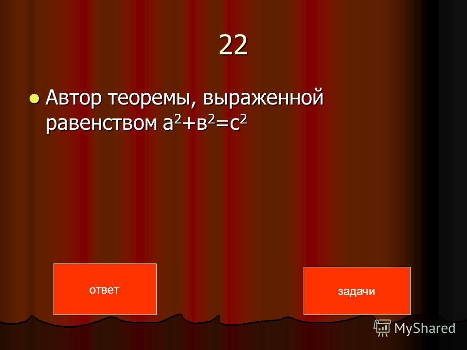 22 Автор теоремы, выраженной равенством а 2 +в 2 =с 2 Автор теоремы, выраженной равенством а 2 +в 2 =с 2 ответ задачи
