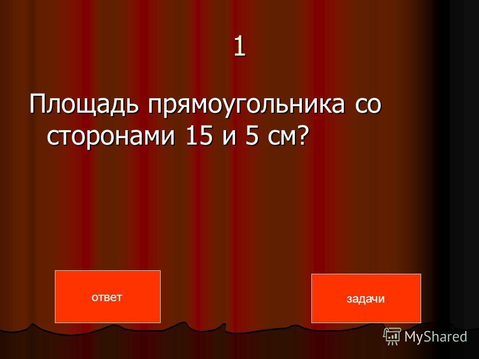 1 Площадь прямоугольника со сторонами 15 и 5 см? задачи ответ