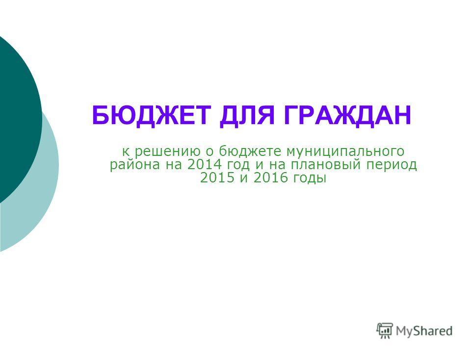 БЮДЖЕТ ДЛЯ ГРАЖДАН к решению о бюджете муниципального района на 2014 год и на плановый период 2015 и 2016 годы