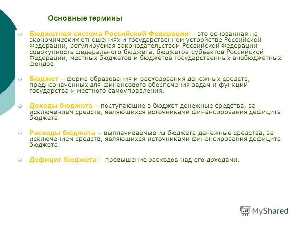 Основные термины Бюджетная система Российской Федерации – это основанная на экономических отношениях и государственном устройстве Российской Федерации, регулируемая законодательством Российской Федерации совокупность федерального бюджета, бюджетов су