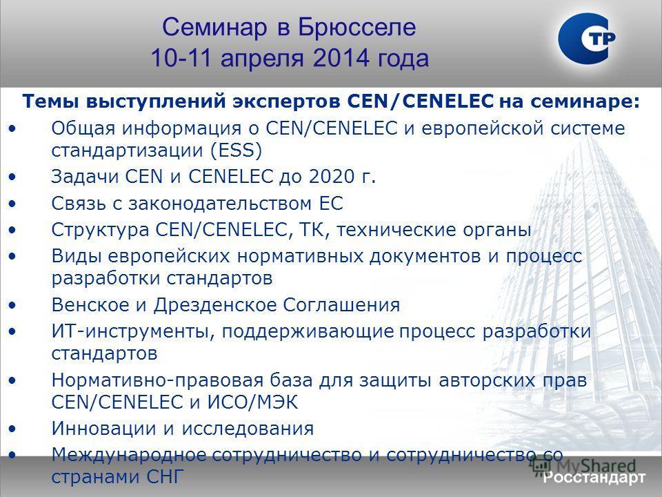 Темы выступлений экспертов CEN/CENELEC на семинаре: Общая информация о CEN/CENELEC и европейской системе стандартизации (ESS) Задачи CEN и CENELEC до 2020 г. Связь с законодательством ЕС Структура CEN/CENELEC, ТК, технические органы Виды европейских