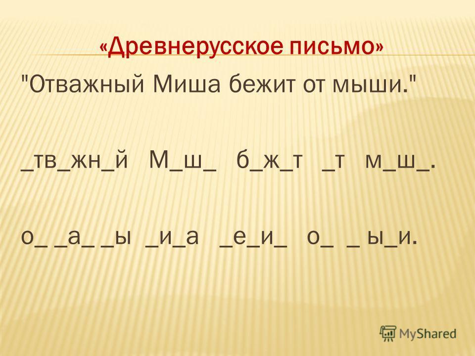 «Древнерусское письмо» Отважный Миша бежит от мыши. _тв_жн_й М_ш_ б_ж_т _т м_ш_. о_ _а_ _ы _и_а _е_и_ о_ _ ы_и.
