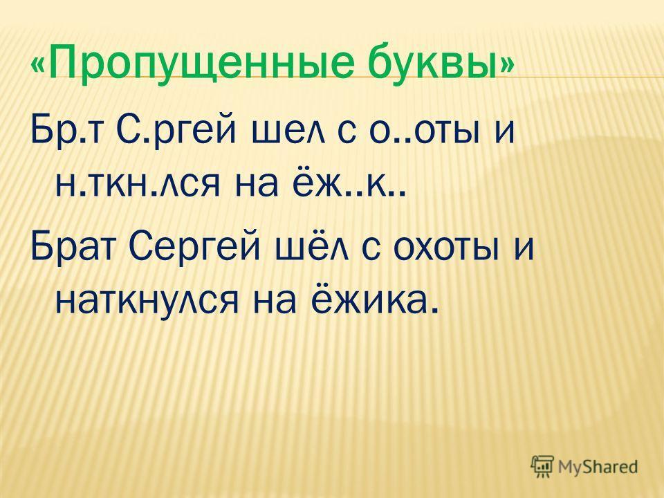 «Пропущенные буквы» Бр.т С.ргей шел с о..оты и н.ткн.лся на ёж..к.. Брат Сергей шёл с охоты и наткнулся на ёжика.