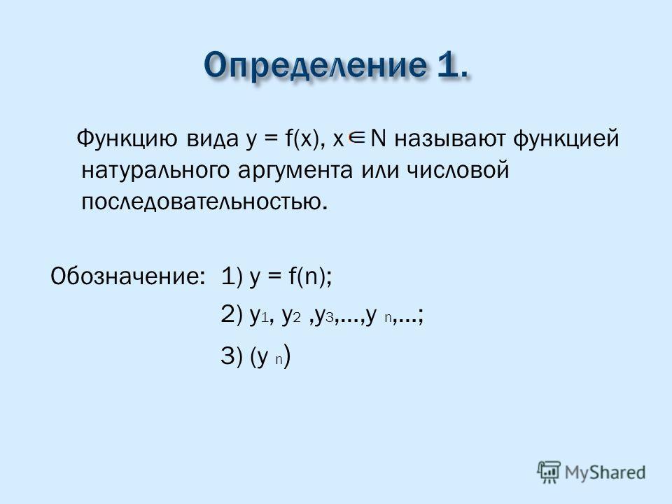 Функцию вида y = f(x), x N называют функцией натурального аргумента или числовой последовательностью. Обозначение: 1) y = f(n); 2) y 1, y 2,y 3,…,y n,…; 3) (y n )
