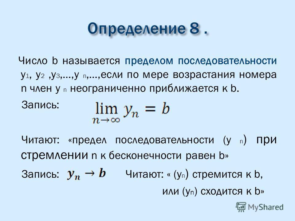 Число b называется пределом последовательности y 1, y 2,y 3,…,y n,…,если по мере возрастания номера n член y n неограниченно приближается к b. Запись: Читают: «предел последовательности (y n ) при стремлении n к бесконечности равен b» Запись: Читают: