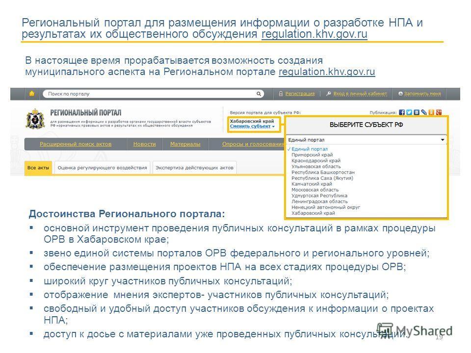 19 Достоинства Регионального портала: основной инструмент проведения публичных консультаций в рамках процедуры ОРВ в Хабаровском крае; звено единой системы порталов ОРВ федерального и регионального уровней; обеспечение размещения проектов НПА на всех