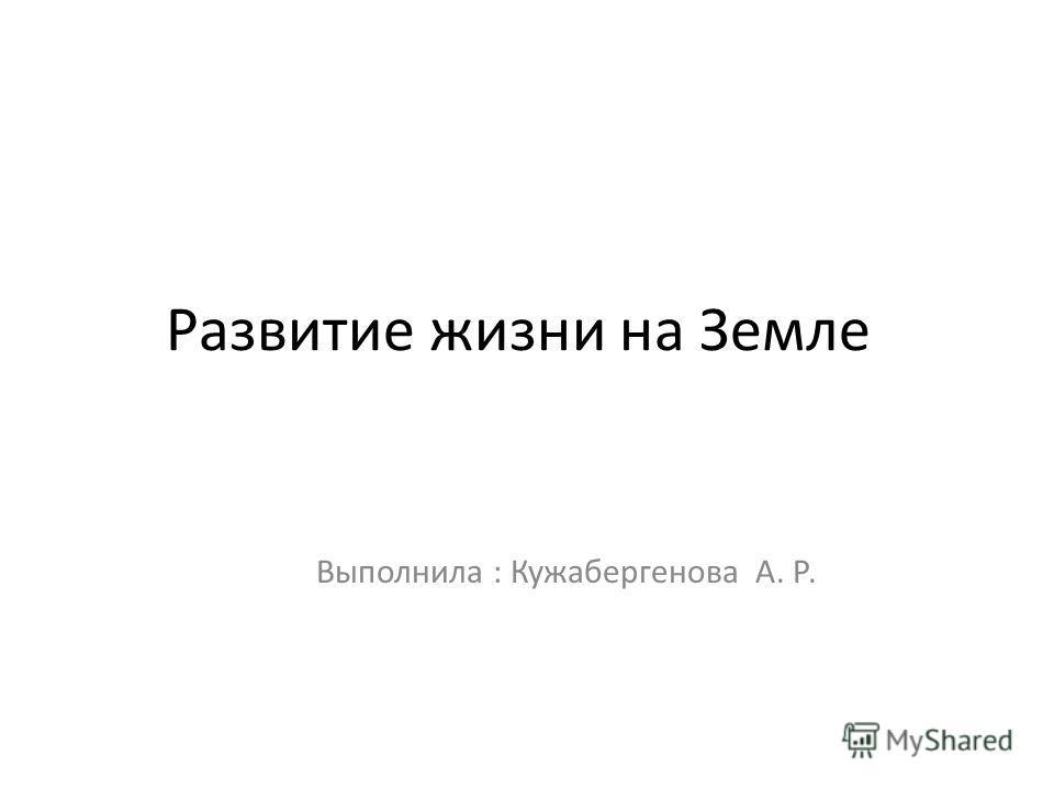 Развитие жизни на Земле Выполнила : Кужабергенова А. Р.