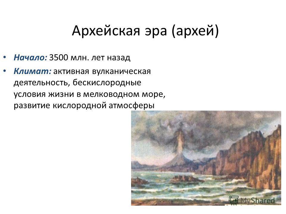 Архейская эра (архей) Начало: 3500 млн. лет назад Климат: активная вулканическая деятельность, бескислородные условия жизни в мелководном море, развитие кислородной атмосферы