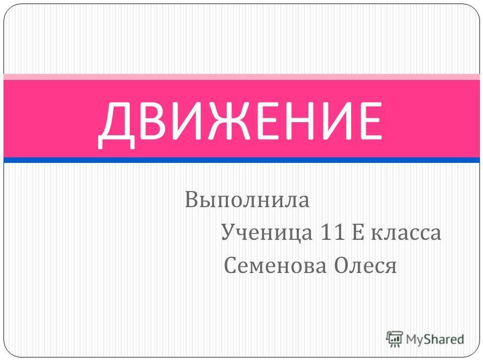 Выполнила Ученица 11 Е класса Семенова Олеся ДВИЖЕНИЕ