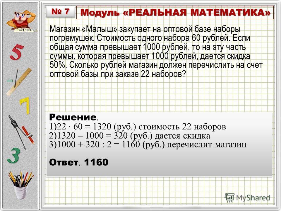 Модуль «РЕАЛЬНАЯ МАТЕМАТИКА» Магазин «Малыш» закупает на оптовой базе наборы погремушек. Стоимость одного набора 60 рублей. Если общая сумма превышает 1000 рублей, то на эту часть суммы, которая превышает 1000 рублей, дается скидка 50%. Сколько рубле